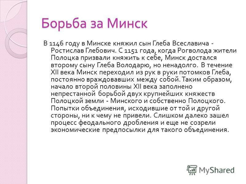 Борьба за Минск В 1146 году в Минске княжил сын Глеба Всеславича - Ростислав Глебович. С 1151 года, когда Рогволода жители Полоцка призвали княжить к себе, Минск достался второму сыну Глеба Володарю, но ненадолго. В течение XII века Минск переходил и