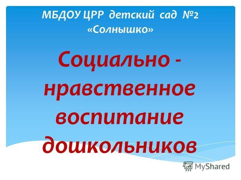 МБДОУ ЦРР детский сад 2 «Солнышко» Социально - нравственное воспитание дошкольников