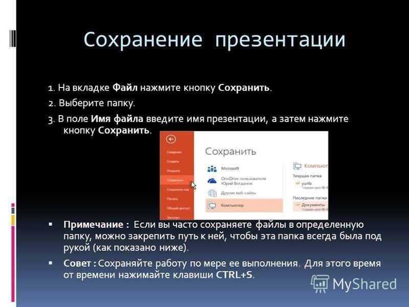Сохранение презентации 1. На вкладке Файл нажмите кнопку Сохранить. 2. Выберите папку. 3. В поле Имя файла введите имя презентации, а затем нажмите кнопку Сохранить. Примечание : Если вы часто сохраняете файлы в определенную папку, можно закрепить пу