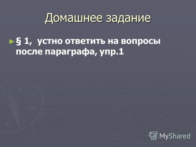 Домашнее задание § 1, устно ответить на вопросы после параграфа, упр.1