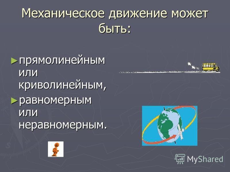 Механическое движение может быть: прямолинейным или криволинейным, прямолинейным или криволинейным, равномерным или неравномерным. равномерным или неравномерным.