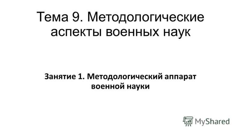 Тема 9. Методологические аспекты военных наук Занятие 1. Методологический аппарат военной науки