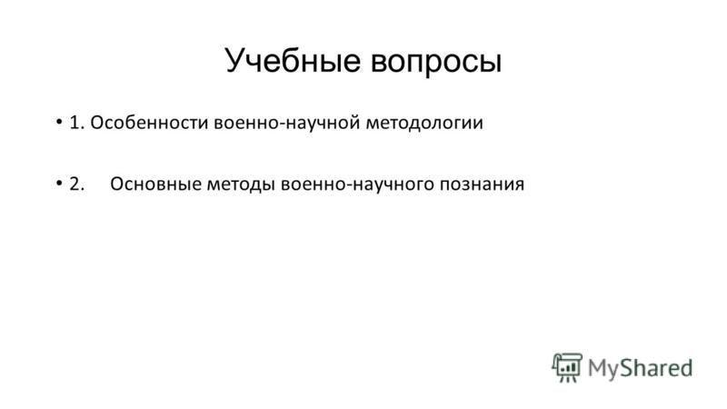 Учебные вопросы 1. Особенности военно-научной методологии 2. Основные методы военно-научного познания