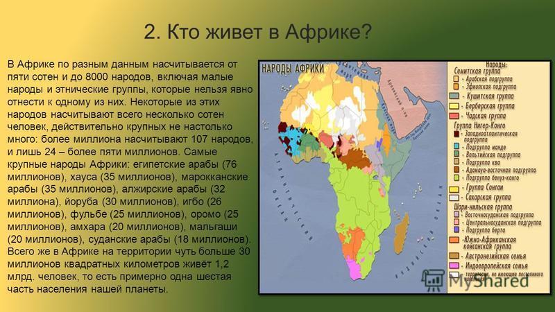 В Африке по разным данным насчитывается от пяти сотен и до 8000 народов, включая малые народы и этнические группы, которые нельзя явно отнести к одному из них. Некоторые из этих народов насчитывают всего несколько сотен человек, действительно крупных