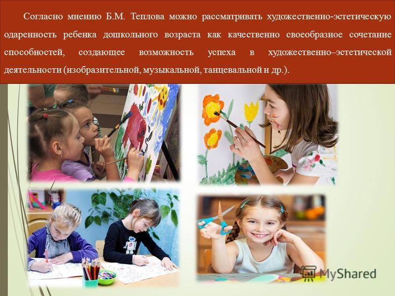 Согласно мнению Б.М. Теплова можно рассматривать художественно-эстетическую одаренность ребенка дошкольного возраста как качественно своеобразное сочетание способностей, создающее возможность успеха в художественно–эстетической деятельности (изобрази