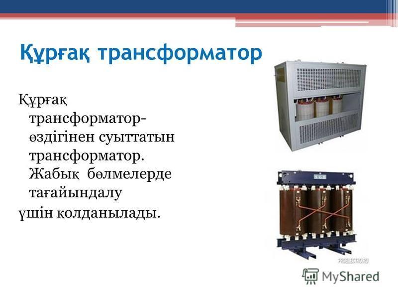 Құ р ғ а қ трансформатор Құ р ғ а қ трансформатор- ө здігінен суыттатын трансформатор. Жабы қ б ө лмелерде та ғ атындалу ү шін қ олданылады.