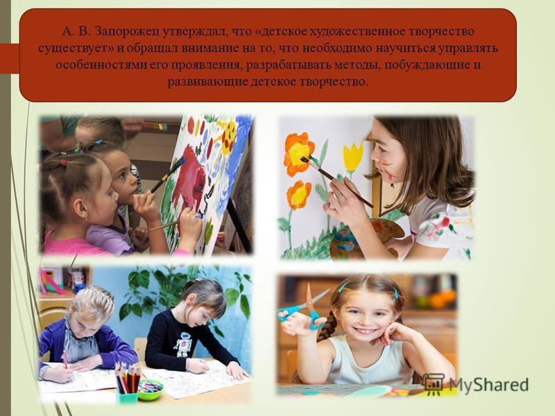 А. В. Запорожец утверждал, что «детское художественное творчество существует» и обращал внимание на то, что необходимо научиться управлять особенностями его проявления, разрабатывать методы, побуждающие и развивающие детское творчество.