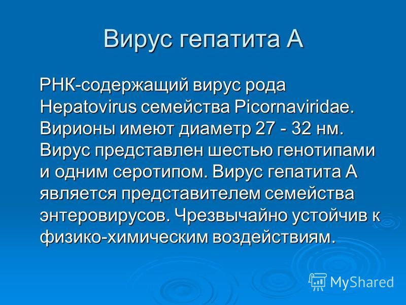 Вирус гепатита А РНК-содержащий вирус рода Hepatovirus семейства Picornaviridae. Вирионы имеют диаметр 27 - 32 нм. Вирус представлен шестью генотипами и одним серотипом. Вирус гепатита A является представителем семейства энтеровирусов. Чрезвычайно ус