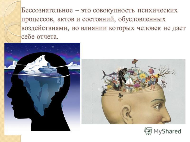 Бессознательное – это совокупность психических процессов, актов и состояний, обусловленных воздействиями, во влиянии которых человек не дает себе отчета.