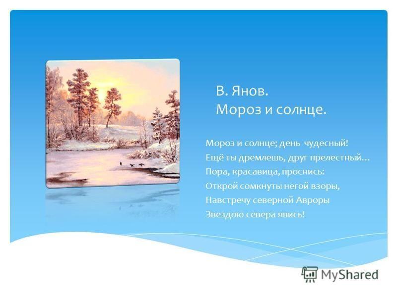 В. Янов. Мороз и солнце. Мороз и солнце; день чудесный! Ещё ты дремлешь, друг прелестный… Пора, красавица, проснись: Открой сомкнуты негой взоры, Навстречу северной Авроры Звездою севера явись!
