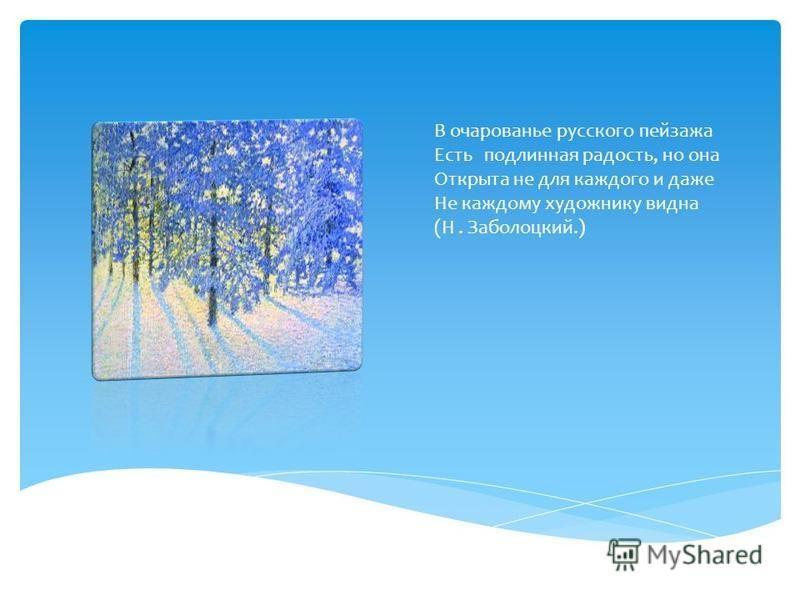 В очарованье русского пейзажа Есть подлинная радость, но она Открыта не для каждого и даже Не каждому художнику видна (Н. Заболоцкий.)