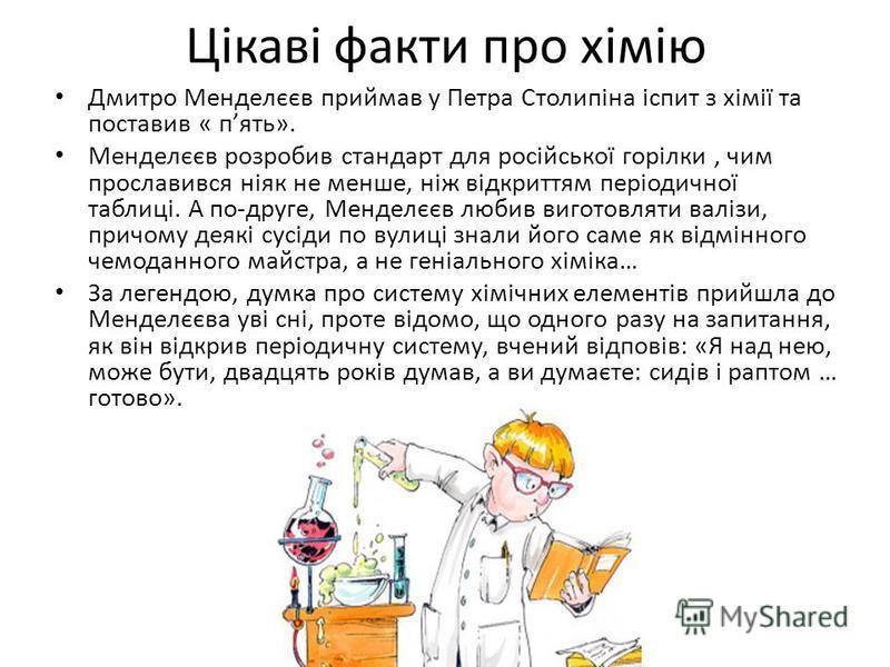 Цікаві факти про хімію Дмитро Менделєєв приймав у Петра Столипіна іспит з хімії та поставив « пять». Менделєєв розробив стандарт для російської горілки, чим прославився ніяк не менше, ніж відкриттям періодичної таблиці. А по-друге, Менделєєв любив ви