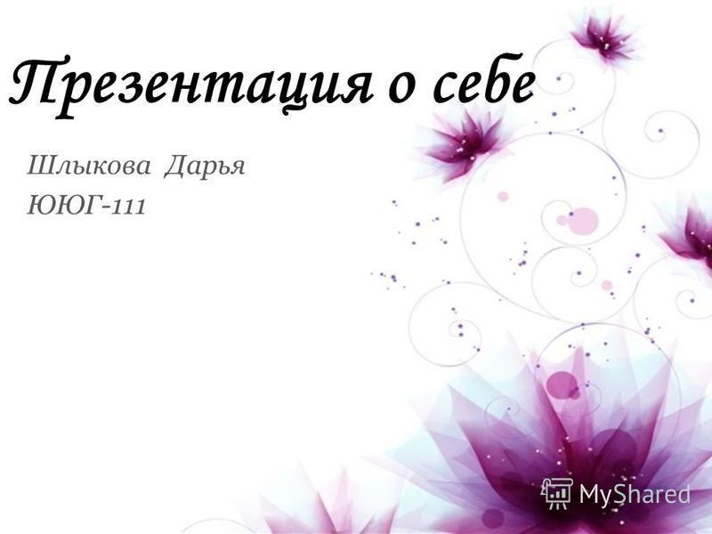 Презентация о себе Шлыкова Дарья ЮЮГ-111