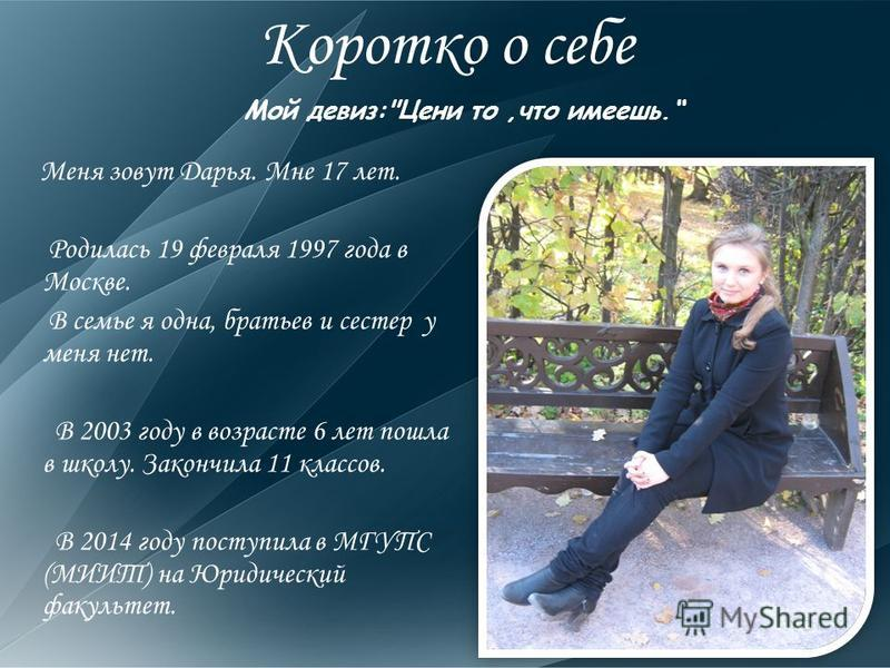 Коротко о себе Меня зовут Дарья. Мне 17 лет. Родилась 19 февраля 1997 года в Москве. В семье я одна, братьев и сестер у меня нет. В 2003 году в возрасте 6 лет пошла в школу. Закончила 11 классов. В 2014 году поступила в МГУПС (МИИТ) на Юридический фа