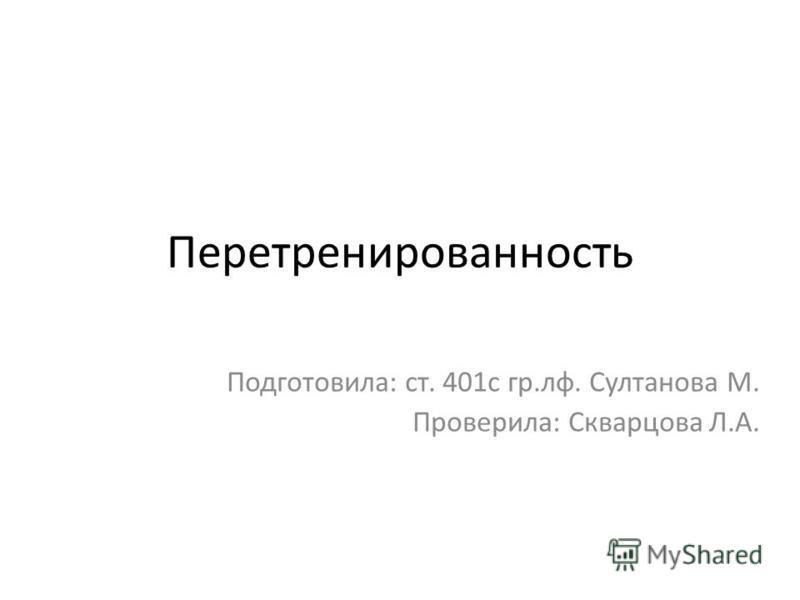 Перетренированность Подготовила: ст. 401 с гр.рф. Султанова М. Проверила: Скварцова Л.А.