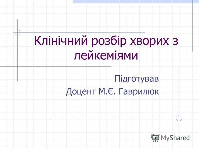 Підготував Доцент М.Є. Гаврилюк Клінічний розбір хворих з лейкеміями