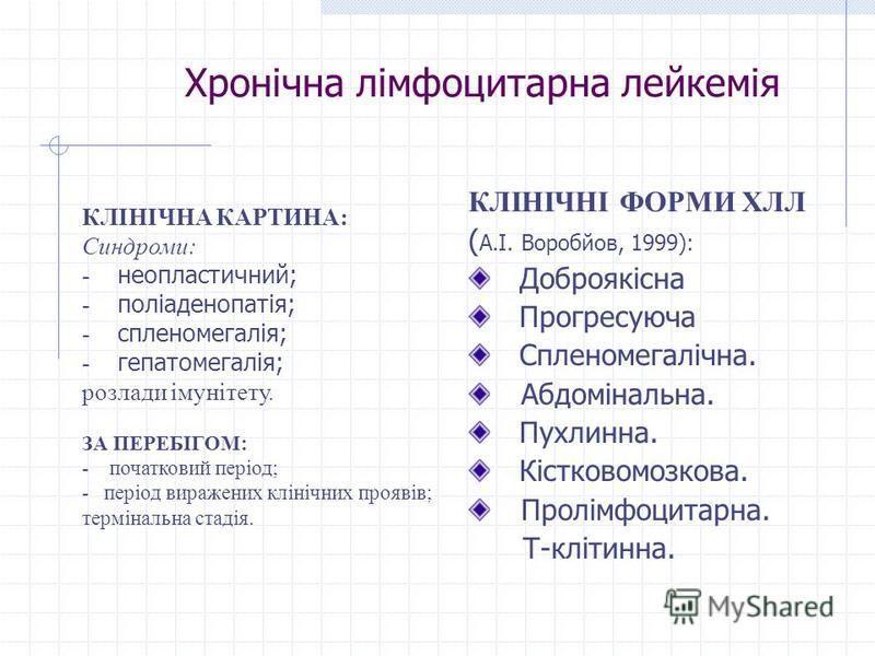 Хронічна лімфоцитарна лейкемія КЛІНІЧНІ ФОРМИ ХЛЛ ( А.І. Воробйов, 1999): Доброякісна Прогресуюча Спленомегалічна. Абдомінальна. Пухлинна. Кістковомозкова. Пролімфоцитарна. Т-клітинна. КЛІНІЧНА КАРТИНА: Синдроми: - неопластичний; - поліаденопатія; -
