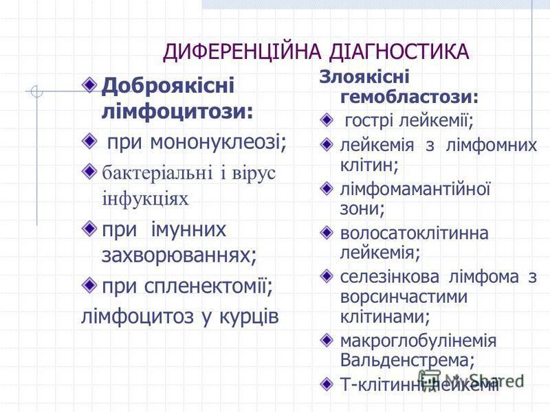 ДИФЕРЕНЦІЙНА ДІАГНОСТИКА Доброякісні лімфоцитози: при мононуклеозі; бактеріальні і вірус інфукціях при імунних захворюваннях; при спленектомії; лімфоцитоз у курців Злоякісні гемобластози: гострі лейкемії; лейкемія з лімфомних клітин; лімфомамантійної