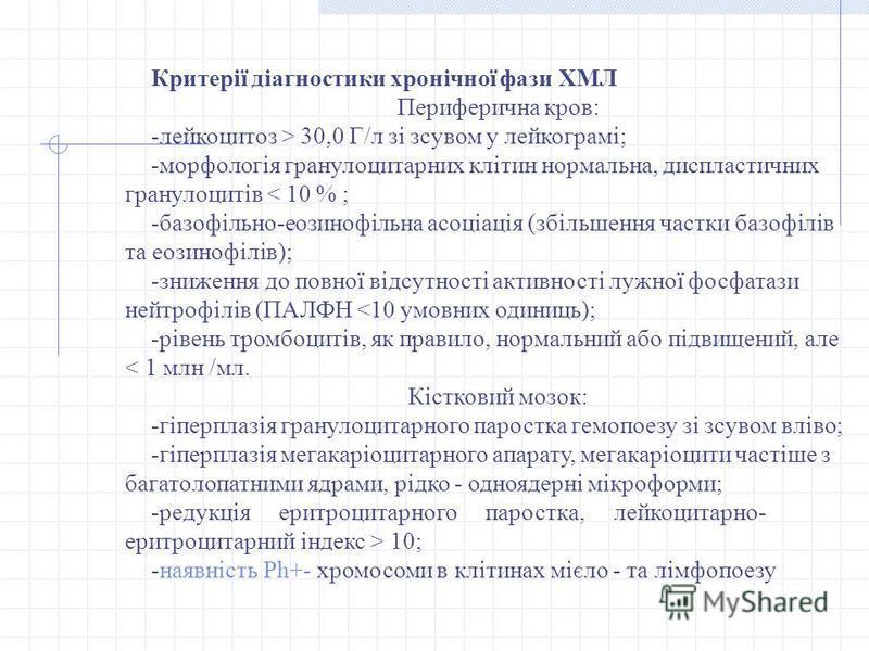 Критерії діагностики хронічної фази ХМЛ Периферична кров: -лейкоцитоз > 30,0 Г/л зі зсувом у лейкограмі; -морфологія гранулоцитарних клітин нормальна, диспластичних гранулоцитів < 10 % ; -базофільно-еозинофільна асоціація (збільшення частки базофілів