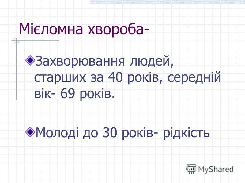Мієломна хвороба- Захворювання людей, старших за 40 років, середній вік- 69 років. Молоді до 30 років- рідкість