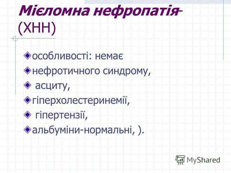 Мієломна нефропатія- (ХНН) особливості: немає нефротичного синдрому, асциту, гіперхолестеринемії, гіпертензії, альбуміни-нормальні, ).