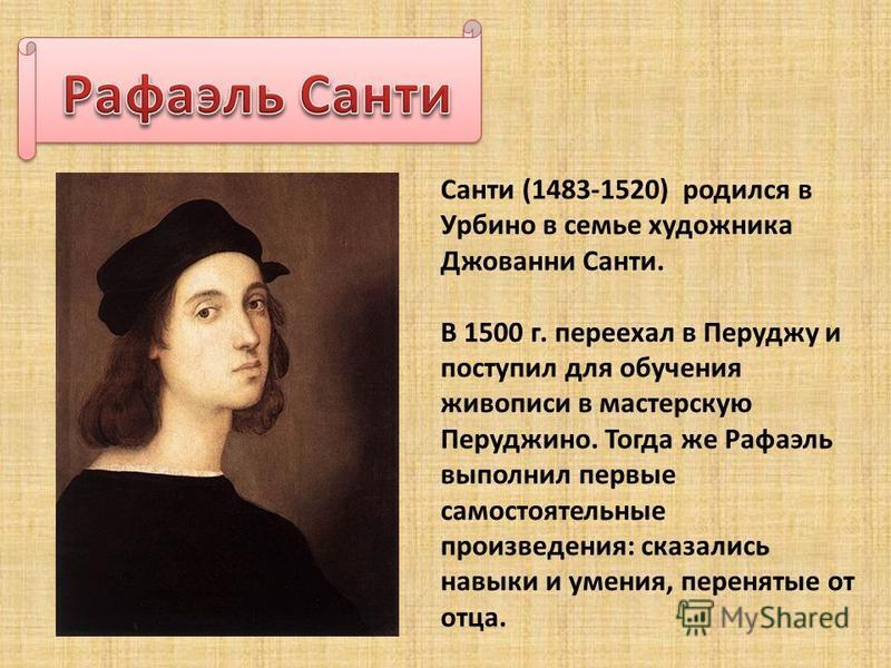Санти (1483-1520) родился в Урбино в семье художника Джованни Санти. В 1500 г. переехал в Перуджу и поступил для обучения живописи в мастерскую Перуджино. Тогда же Рафаэль выполнил первые самостоятельные произведения: сказались навыки и умения, перен