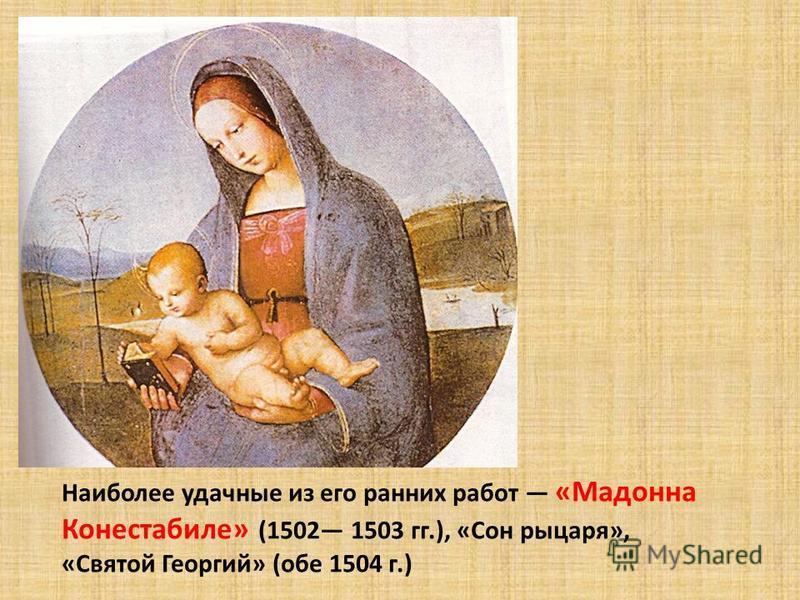 Наиболее удачные из его ранних работ «Мадонна Конестабиле» (1502 1503 гг.), «Сон рыцаря», «Святой Георгий» (обе 1504 г.)