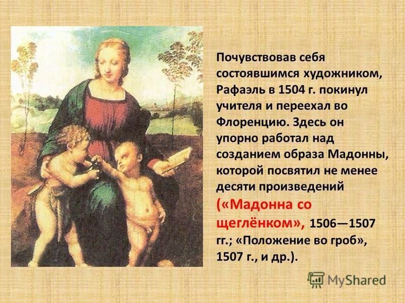 Почувствовав себя состоявшимся художником, Рафаэль в 1504 г. покинул учителя и переехал во Флоренцию. Здесь он упорно работал над созданием образа Мадонны, которой посвятил не менее десяти произведений («Мадонна со щеглёнком», 15061507 гг.; «Положени