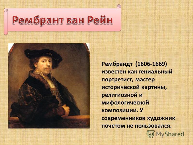 Рембрандт (1606-1669) известен как гениальный портретист, мастер исторической картины, религиозной и мифологической композиции. У современников художник почетом не пользовался.