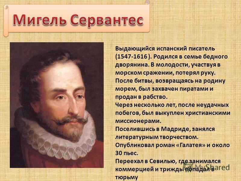 Выдающийся испанский писатель (1547-1616 ). Родился в семье бедного дворянина. В молодости, участвуя в морском сражении, потерял руку. После битвы, возвращаясь на родину морем, был захвачен пиратами и продан в рабство. Через несколько лет, после неуд