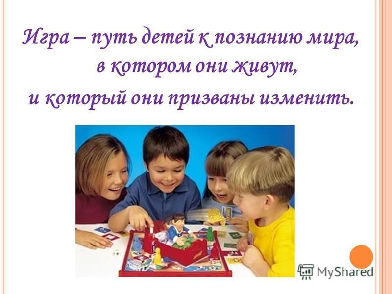 Игра – путь детей к познанию мира, в котором они живут, и который они призваны изменить.