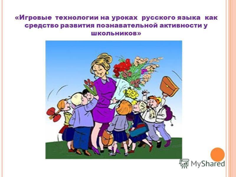 «Игровые технологии на уроках русского языка как средство развития познавательной активности у школьников»