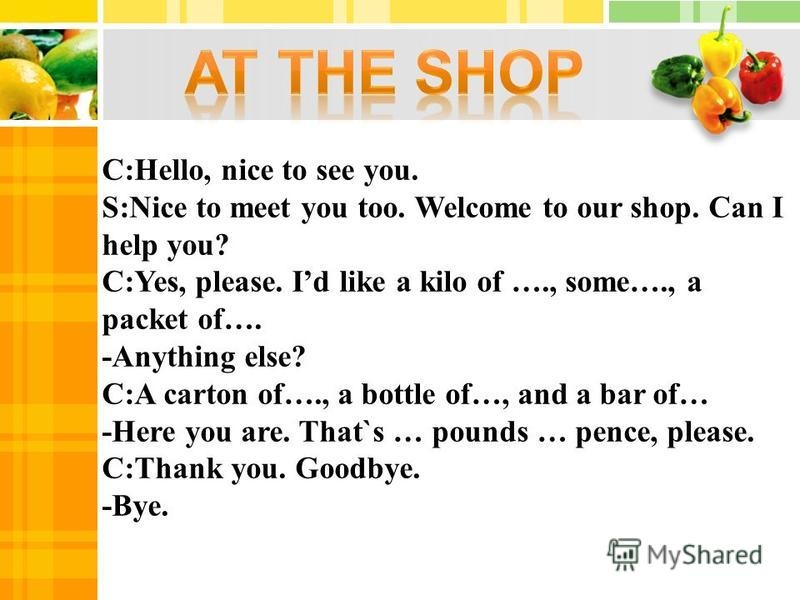 C:Hello, nice to see you. S:Nice to meet you too. Welcome to our shop. Can I help you? C:Yes, please. Id like a kilo of …., some…., a packet of…. -Anything else? C:A carton of…., а bottle of…, and a bar of… -Here you are. That`s … pounds … pence, ple
