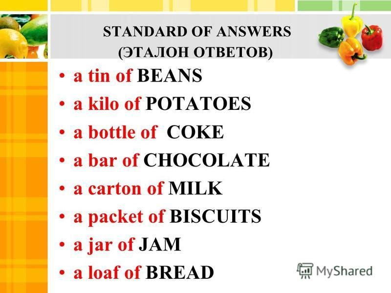STANDARD OF ANSWERS (ЭТАЛОН ОТВЕТОВ) a tin of BEANS a kilo of POTATOES a bottle of COKE a bar of CHOCOLATE a carton of MILK a packet of BISCUITS a jar of JAM a loaf of BREAD
