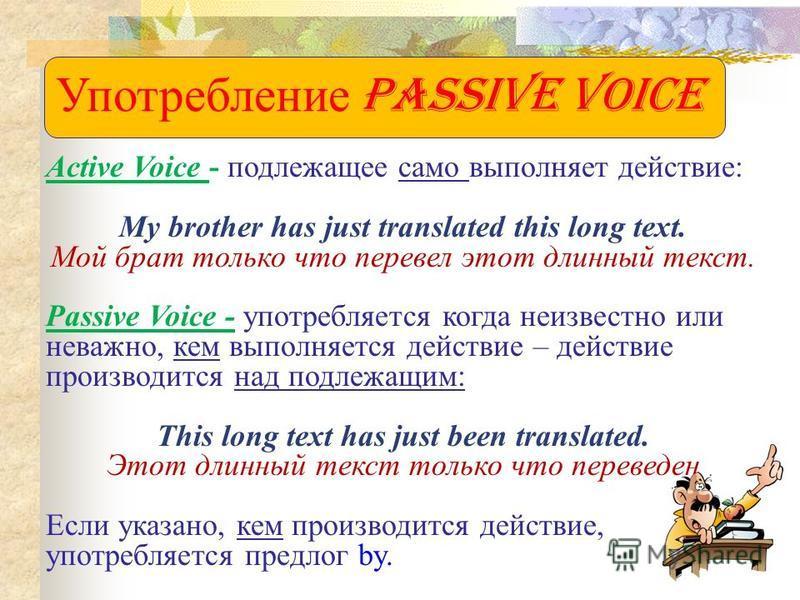 Употребление Passive Voice Active Voice - подлежащее само выполняет действие: My brother has just translated this long text. Мой брат только что перевел этот длинный текст. Passive Voice - употребляется когда неизвестно или неважно, кем выполняется д