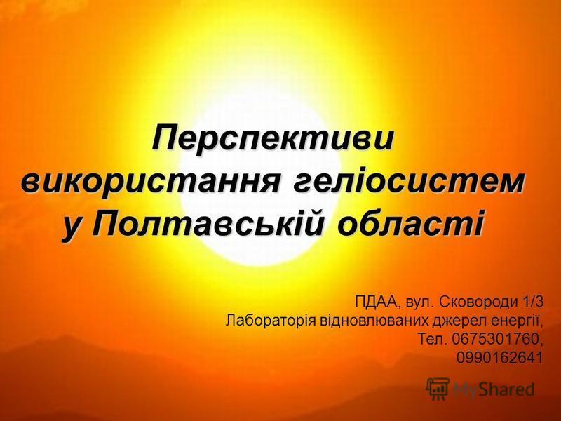 Перспективи використання геліосистем у Полтавській області ПДАА, вул. Сковороди 1/3 Лабораторія відновлюваних джерел енергії, Тел. 0675301760, 0990162641