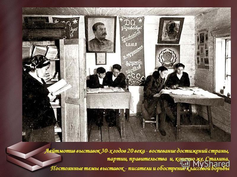 Лейтмотив выставок 30-х годов 20 века - воспевание достижений страны, партии, правительства и, конечно же, Сталина. Постоянные темы выставок - писатели и обострение классовой борьбы