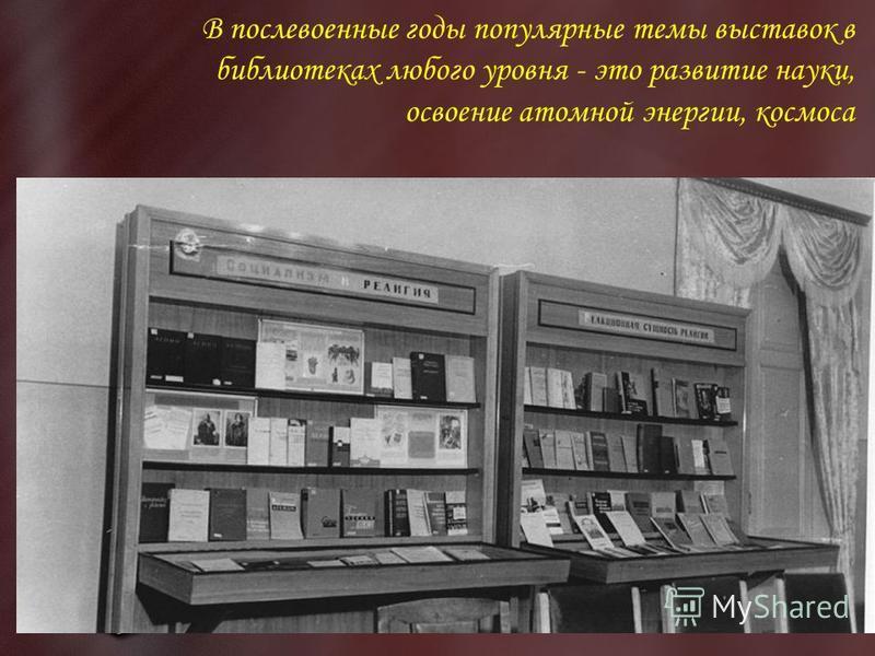 В послевоенные годы популярные темы выставок в библиотеках любого уровня - это развитие науки, освоение атомной энергии, космоса