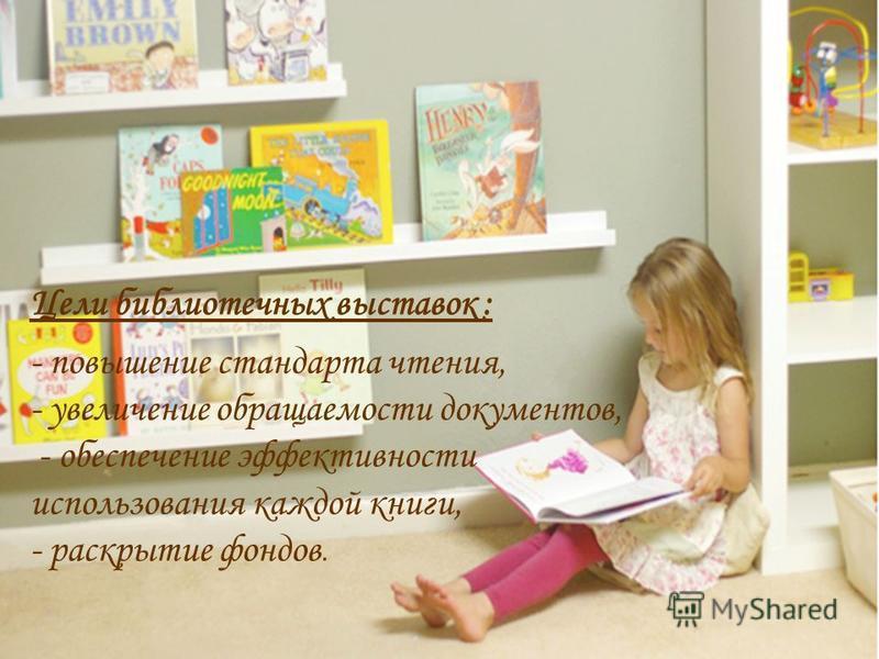 Цели библиотечных выставок : - повышение стандарта чтения, - увеличение обращаемости документов, - обеспечение эффективности использования каждой книги, - раскрытие фондов.