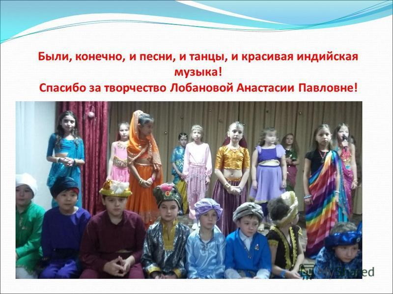 Были, конечно, и песни, и танцы, и красивая индийская музыка! Спасибо за творчество Лобановой Анастасии Павловне!