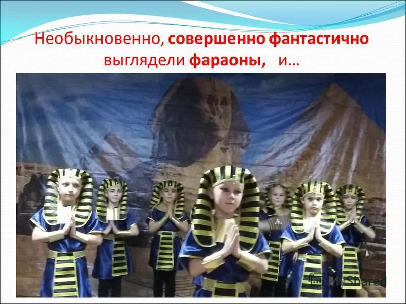 Необыкновенно, совершенно фантастично выглядели фараоны, и…