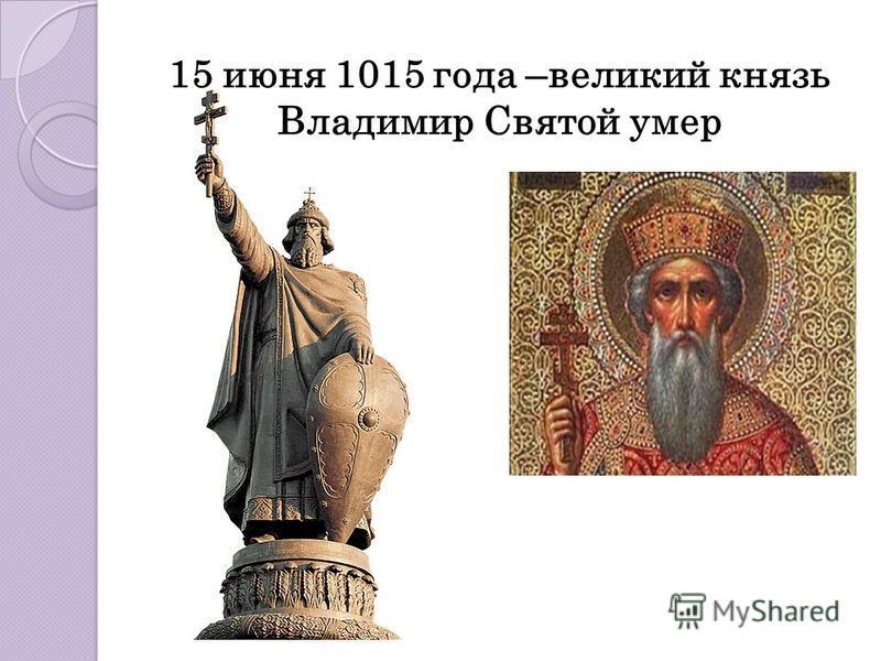 15 июня 1015 года –великий князь Владимир Святой умер