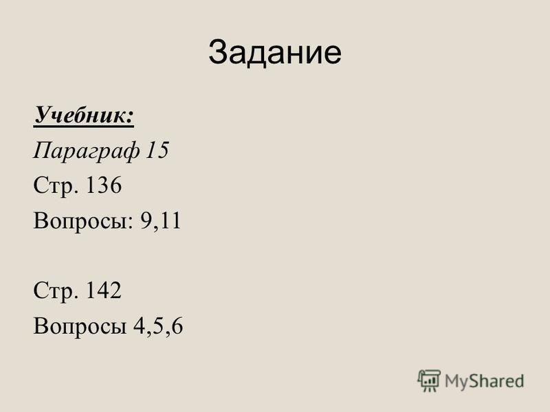 Задание Учебник: Параграф 15 Стр. 136 Вопросы: 9,11 Стр. 142 Вопросы 4,5,6