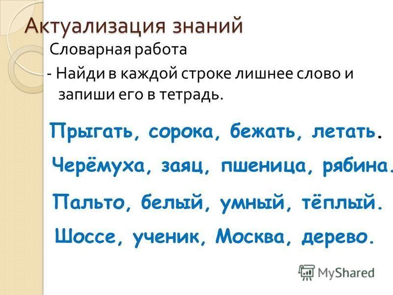 Актуализация знаний Словарная работа - Найди в каждой строке лишнее слово и запиши его в тетрадь. Прыгать, сорока, бежать, летать. Черёмуха, заяц, пшеница, рябина. Пальто, белый, умный, тёплый. Шоссе, ученик, Москва, дерево.