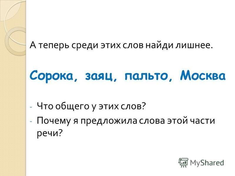 А теперь среди этих слов найди лишнее. Сорока, заяц, пальто, Москва - Что общего у этих слов ? - Почему я предложила слова этой части речи ?
