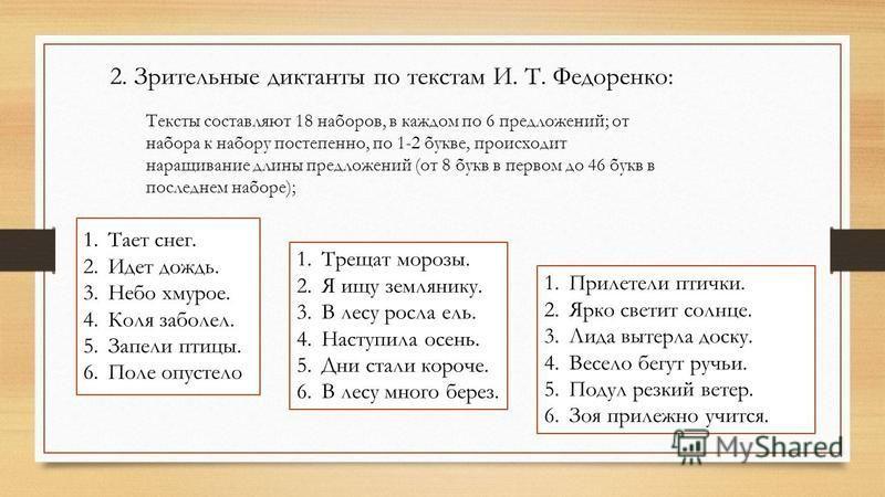 2. Зрительные диктанты по текстам И. Т. Федоренко: Тексты составляют 18 наборов, в каждом по 6 предложений; от набора к набору постепенно, по 1-2 букве, происходит наращивание длины предложений (от 8 букв в первом до 46 букв в последнем наборе); 1. Т