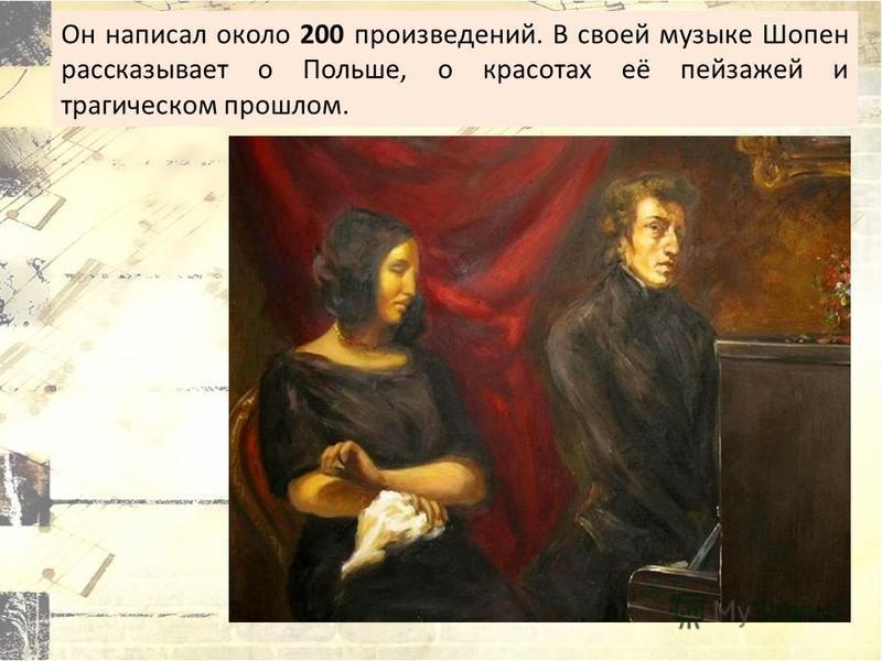 Он написал около 200 произведений. В своей музыке Шопен рассказывает о Польше, о красотах её пейзажей и трагическом прошлом.
