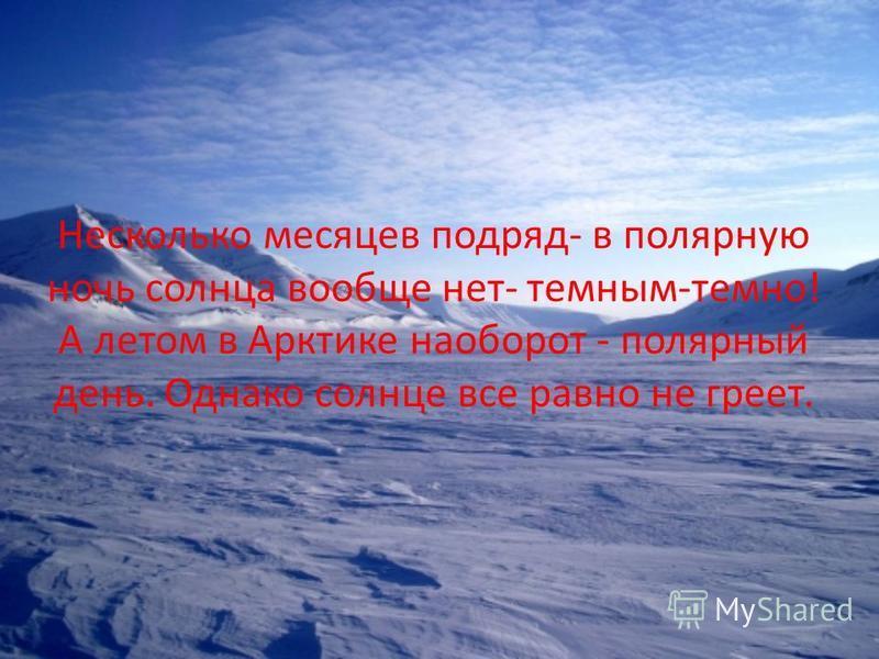 Несколько месяцев подряд- в полярную ночь солнца вообще нет- темным-темно! А летом в Арктике наоборот - полярный день. Однако солнце все равно не греет.
