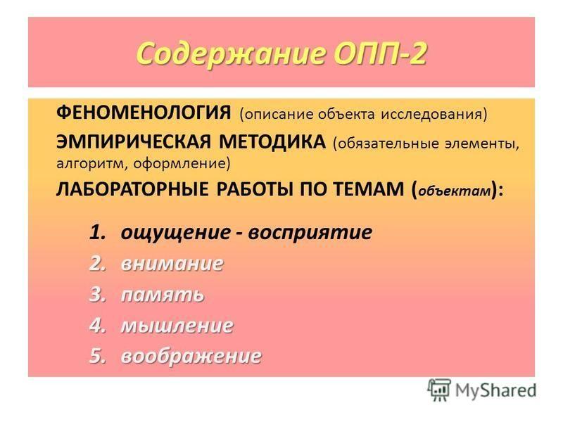 Содержание ОПП-2 ФЕНОМЕНОЛОГИЯ (описание объекта исследования) ЭМПИРИЧЕСКАЯ МЕТОДИКА (обязательные элементы, алгоритм, оформление) ЛАБОРАТОРНЫЕ РАБОТЫ ПО ТЕМАМ ( объектам ): 1. ощущение - восприятие 2. внимание 3. память 4. мышление 5.воображение