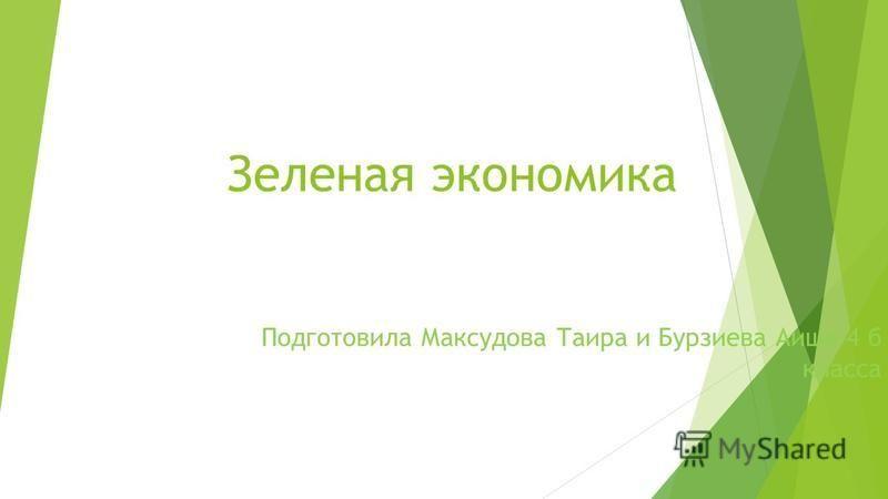 Зеленая экономика Подготовила Максудова Таира и Бурзиева Аиша 4 б класса